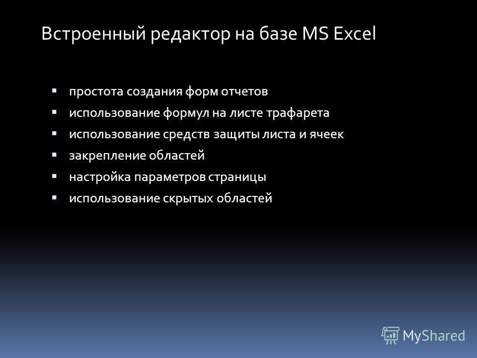 Встроенный редактор на базе MS Excel простота создания форм отчетов использование формул на листе трафарета использование средств защиты листа и ячеек закрепление областей настройка параметров страницы использование скрытых областей