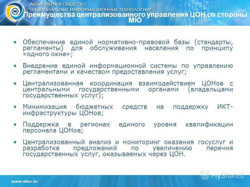 www.nitec.kz Преимущества централизованного управления ЦОН со стороны МЮ Обеспечение единой нормативно-правовой базы (стандарты, регламенты) для обслуживания населения по принципу «одного окна»; Внедрение единой информационной системы по управлению р