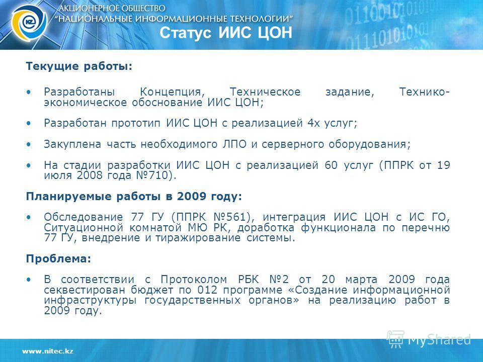 www.nitec.kz Статус ИИС ЦОН Текущие работы: Разработаны Концепция, Техническое задание, Технико- экономическое обоснование ИИС ЦОН; Разработан прототип ИИС ЦОН с реализацией 4х услуг; Закуплена часть необходимого ЛПО и серверного оборудования; На ста