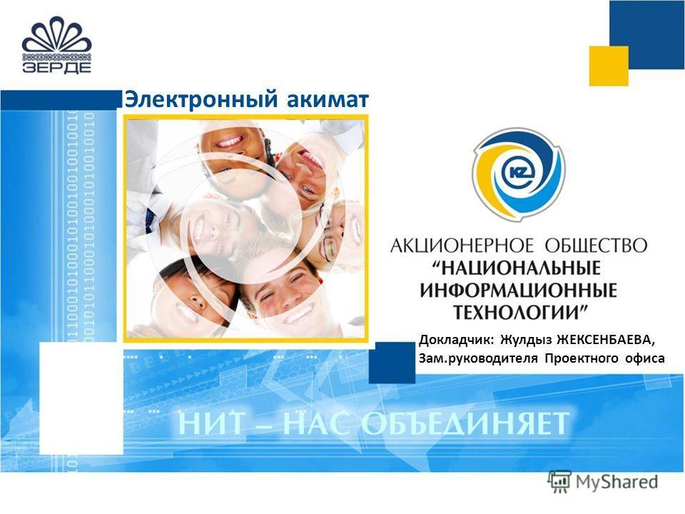 Электронный акимат Докладчик: Жулдыз ЖЕКСЕНБАЕВА, Зам.руководителя Проектного офиса