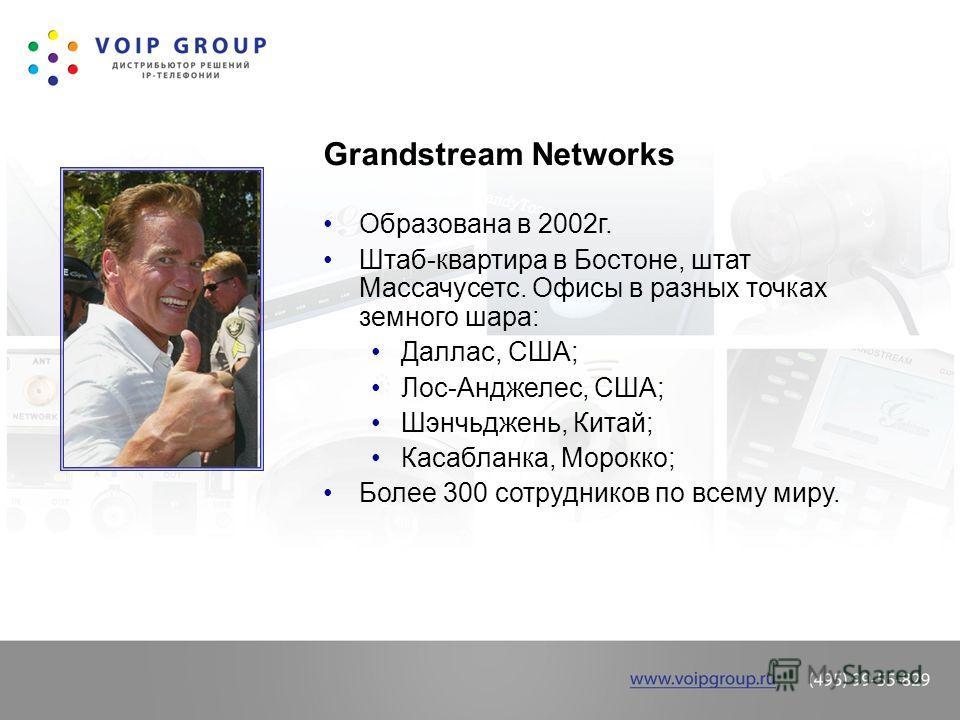 Grandstream Networks Образована в 2002г. Штаб-квартира в Бостоне, штат Массачусетс. Офисы в разных точках земного шара: Даллас, США; Лос-Анджелес, США; Шэнчьджень, Китай; Касабланка, Морокко; Более 300 сотрудников по всему миру.