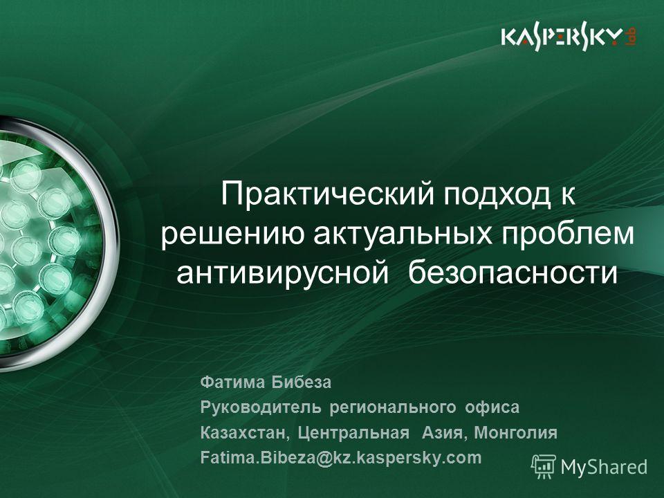 Фатима Бибеза Руководитель регионального офиса Казахстан, Центральная Азия, Монголия Fatima.Bibeza@kz.kaspersky.com Практический подход к решению актуальных проблем антивирусной безопасности