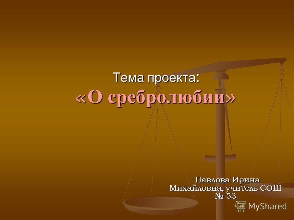 Тема проекта : «О сребролюбии» Павлова Ирина Михайловна, учитель СОШ 53