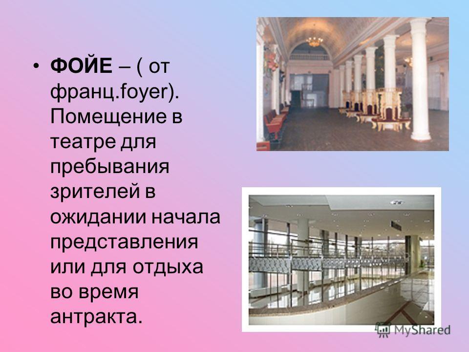 ФОЙЕ – ( от франц.foyer). Помещение в театре для пребывания зрителей в ожидании начала представления или для отдыха во время антракта.