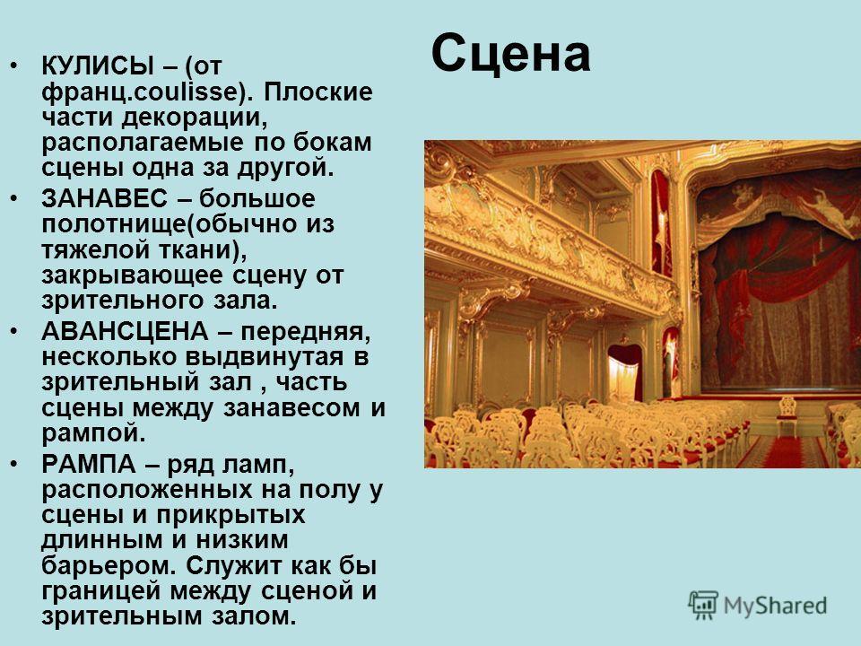 Сцена КУЛИСЫ – (от франц.coulisse). Плоские части декорации, располагаемые по бокам сцены одна за другой. ЗАНАВЕС – большое полотнище(обычно из тяжелой ткани), закрывающее сцену от зрительного зала. АВАНСЦЕНА – передняя, несколько выдвинутая в зрител