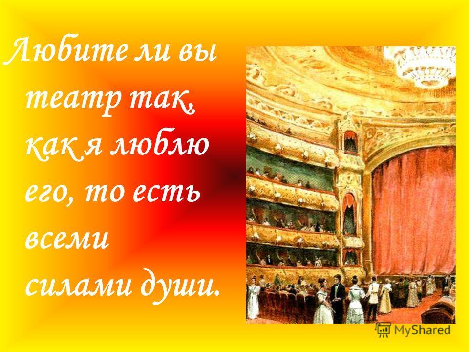 Любите ли вы театр так, как я люблю его, то есть всеми силами души.