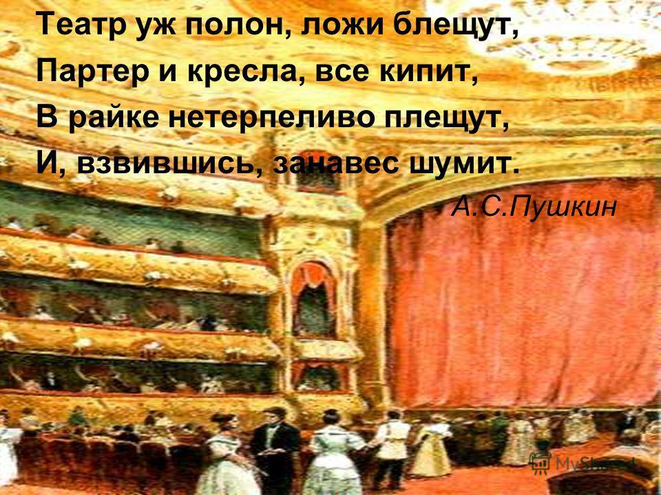 Театр уж полон, ложи блещут, Партер и кресла, все кипит, В райке нетерпеливо плещут, И, взвившись, занавес шумит. А.С.Пушкин