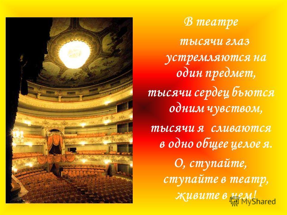 В театре тысячи глаз устремляются на один предмет, тысячи сердец бьются одним чувством, тысячи я сливаются в одно общее целое я. О, ступайте, ступайте в театр, живите в нем!