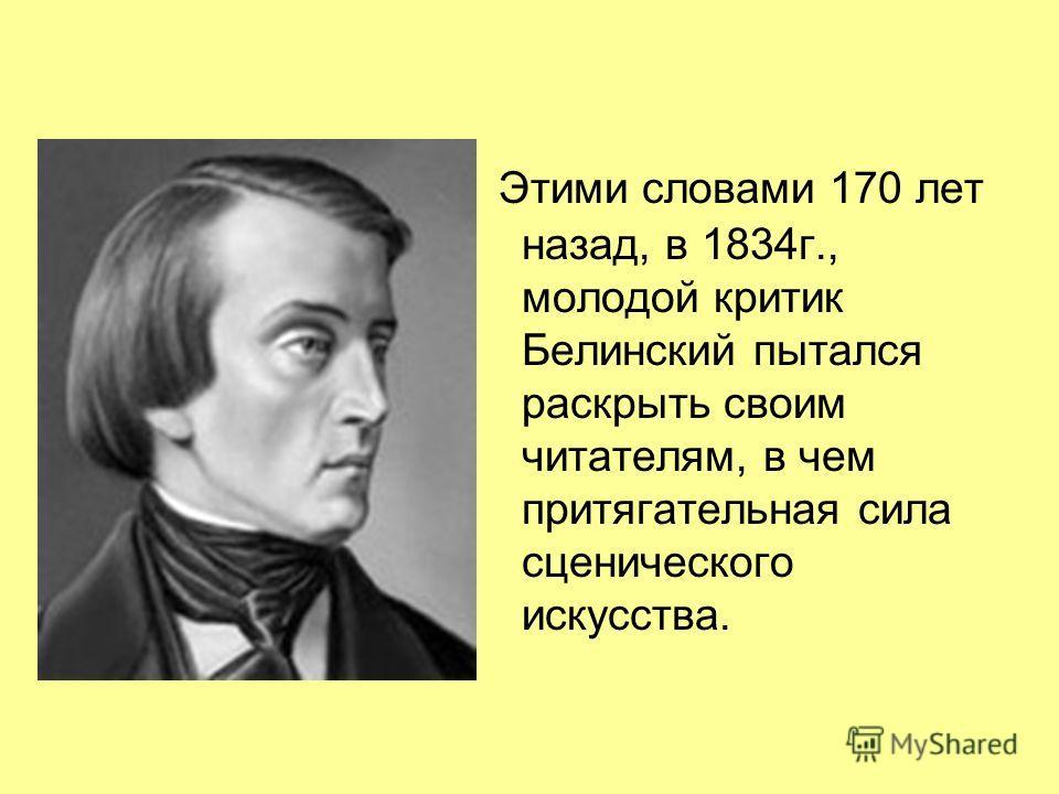 Этими словами 170 лет назад, в 1834г., молодой критик Белинский пытался раскрыть своим читателям, в чем притягательная сила сценического искусства.
