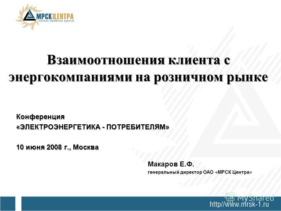 Взаимоотношения клиента с энергокомпаниями на розничном рынке Конференция «ЭЛЕКТРОЭНЕРГЕТИКА - ПОТРЕБИТЕЛЯМ» 10 июня 2008 г., Москва Макаров Е.Ф. генеральный директор ОАО «МРСК Центра»