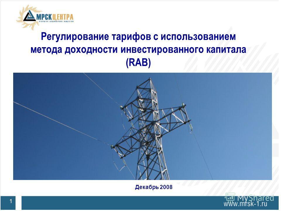 Регулирование тарифов с использованием метода доходности инвестированного капитала (RAB) 1 Декабрь 2008