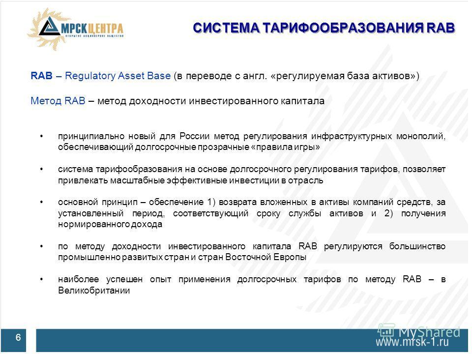 СИСТЕМА ТАРИФООБРАЗОВАНИЯ RAB 6 RAB – Regulatory Asset Base (в переводе с англ. «регулируемая база активов») Метод RAB – метод доходности инвестированного капитала принципиально новый для России метод регулирования инфраструктурных монополий, обеспеч