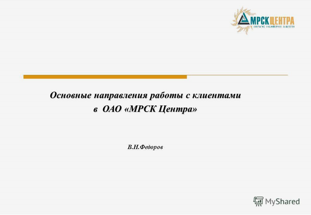 Основные направления работы с клиентами в ОАО «МРСК Центра» В.Н.Федоров