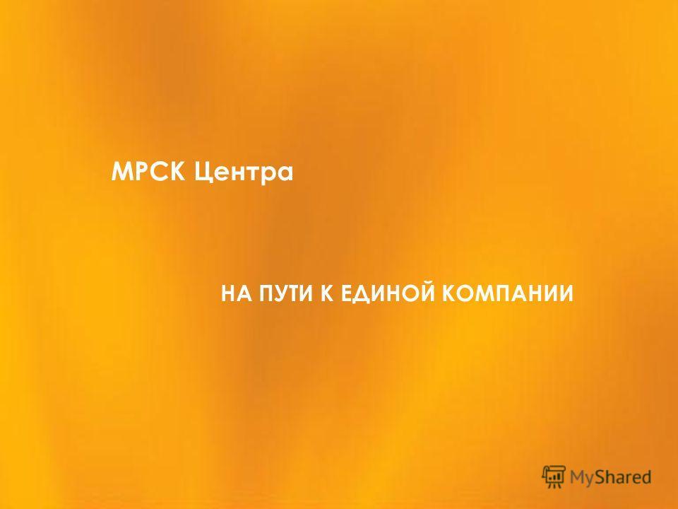 МРСК Центра НА ПУТИ К ЕДИНОЙ КОМПАНИИ