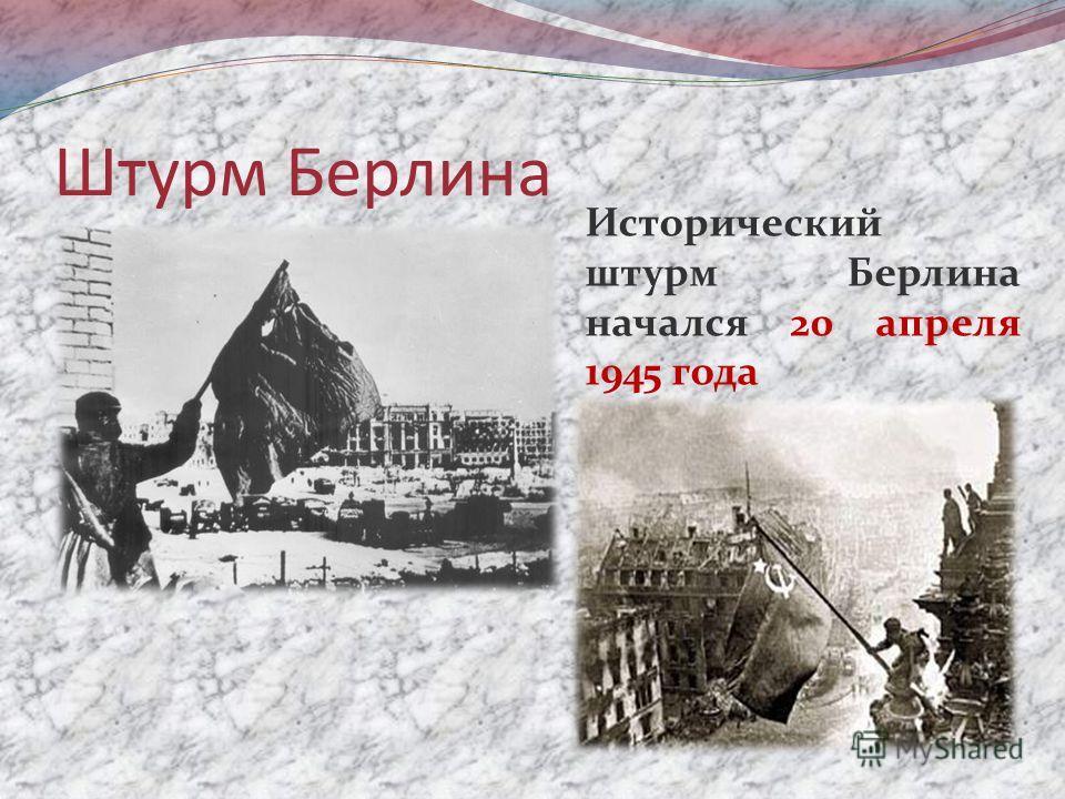 Штурм Берлина Исторический штурм Берлина начался 20 апреля 1945 года
