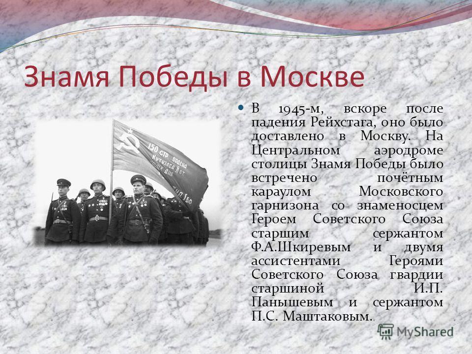 Знамя Победы в Москве В 1945-м, вскоре после падения Рейхстага, оно было доставлено в Москву. На Центральном аэродроме столицы Знамя Победы было встречено почётным караулом Московского гарнизона со знаменосцем Героем Советского Союза старшим сержанто
