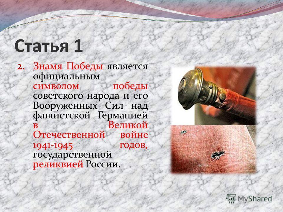 Статья 1 2. Знамя Победы является официальным символом победы советского народа и его Вооруженных Сил над фашистской Германией в Великой Отечественной войне 1941-1945 годов, государственной реликвией России.