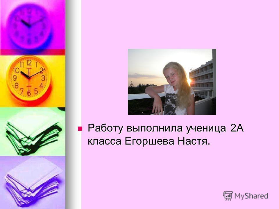 Работу выполнила ученица 2А класса Егоршева Настя. Работу выполнила ученица 2А класса Егоршева Настя.