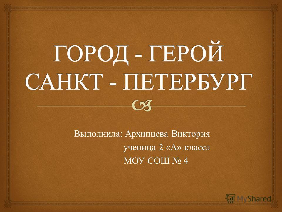 Выполнила : Архипцева Виктория ученица 2 « А » класса ученица 2 « А » класса МОУ СОШ 4 МОУ СОШ 4