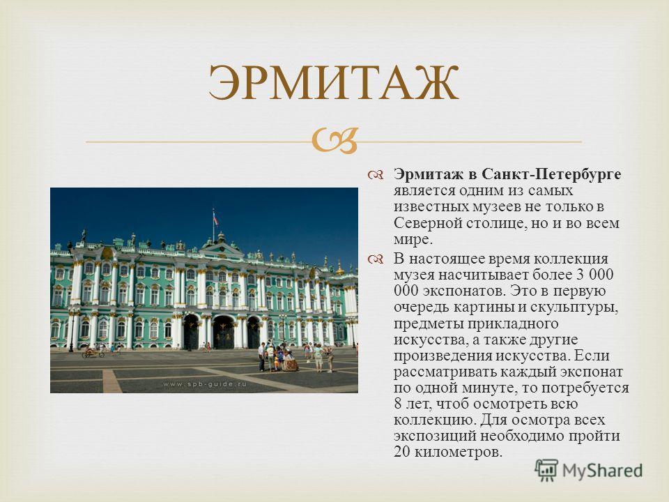 ЭРМИТАЖ Эрмитаж в Санкт - Петербурге является одним из самых известных музеев не только в Северной столице, но и во всем мире. В настоящее время коллекция музея насчитывает более 3 000 000 экспонатов. Это в первую очередь картины и скульптуры, предме