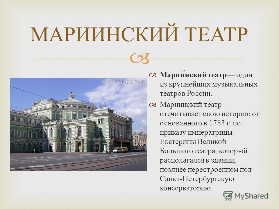 МАРИИНСКИЙ ТЕАТР Мариинский театр один из крупнейших музыкальных театров России. Мариинский театр отсчитывает свою историю от основанного в 1783 г. по приказу императрицы Екатерины Великой Большого театра, который располагался в здании, позднее перес