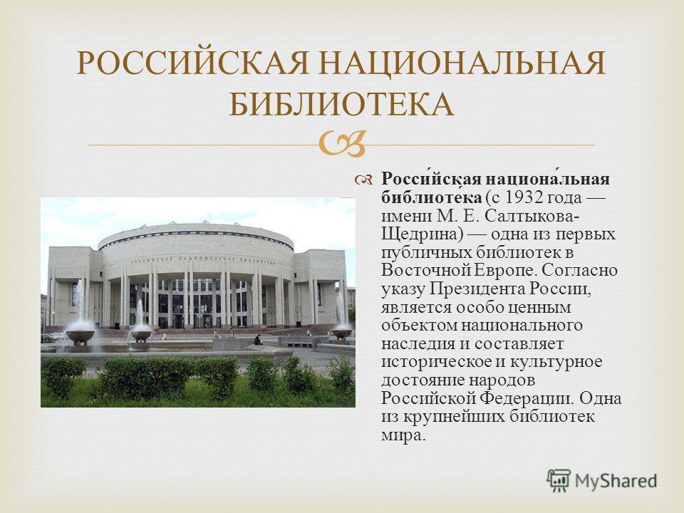 РОССИЙСКАЯ НАЦИОНАЛЬНАЯ БИБЛИОТЕКА Российская национальная библиотека ( с 1932 года имени М. Е. Салтыкова - Щедрина ) одна из первых публичных библиотек в Восточной Европе. Согласно указу Президента России, является особо ценным объектом национальног