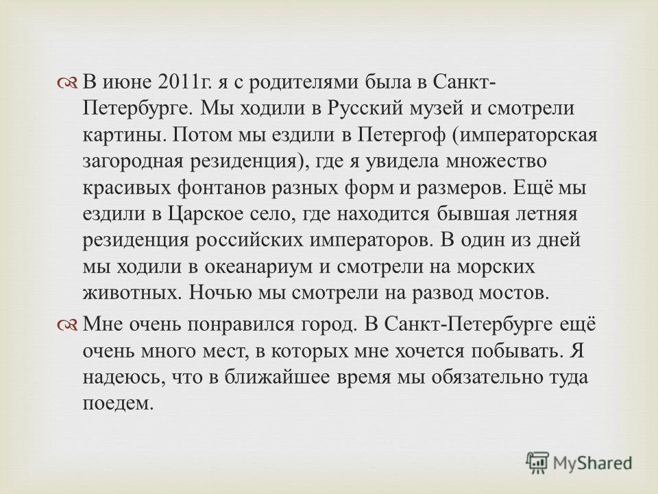 В июне 2011 г. я с родителями была в Санкт - Петербурге. Мы ходили в Русский музей и смотрели картины. Потом мы ездили в Петергоф ( императорская загородная резиденция ), где я увидела множество красивых фонтанов разных форм и размеров. Ещё мы ездили