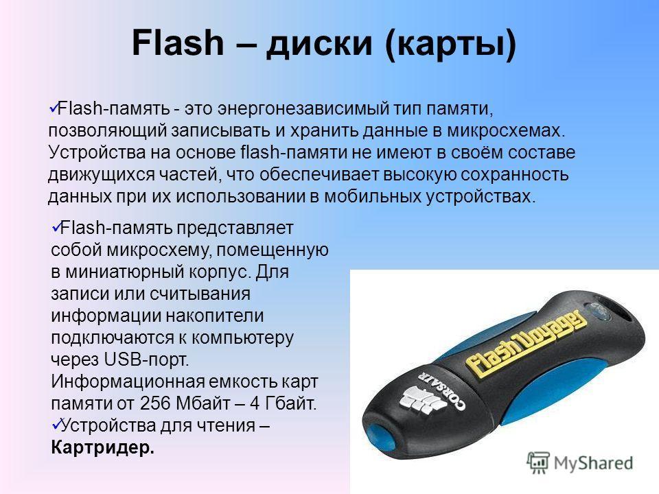 Flash – диски (карты) Flash-память - это энергонезависимый тип памяти, позволяющий записывать и хранить данные в микросхемах. Устройства на основе flash-памяти не имеют в своём составе движущихся частей, что обеспечивает высокую сохранность данных пр