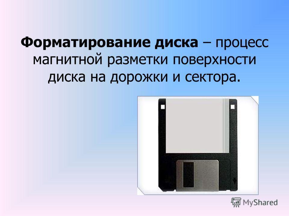 Форматирование диска – процесс магнитной разметки поверхности диска на дорожки и сектора.