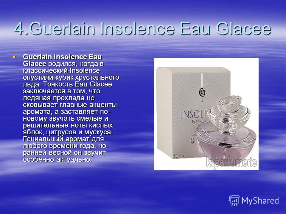 4.Guerlain Insolence Eau Glacee Guerlain Insolence Eau Glacee родился, когда в классический Insolence опустили кубик хрустального льда. Тонкость Eau Glacee заключается в том, что ледяная прохлада не сковывает главные акценты аромата, а заставляет по-