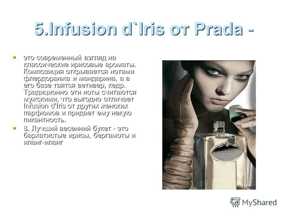 5.Infusion d`Iris от Prada - это современный взгляд на классические ирисовые ароматы. Композиция открывается нотами флердоранжа и мандарина, а в его базе таятся ветивер, кедр. Традиционно эти ноты считаются мужскими, что выгодно отличает Infusion d'I