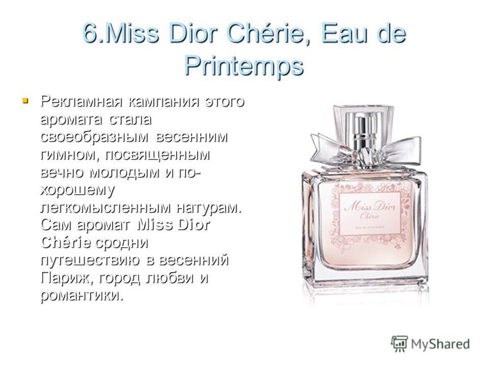 6.Miss Dior Chérie, Eau de Printemps Рекламная кампания этого аромата стала своеобразным весенним гимном, посвященным вечно молодым и по- хорошему легкомысленным натурам. Сам аромат Miss Dior Chérie сродни путешествию в весенний Париж, город любви и