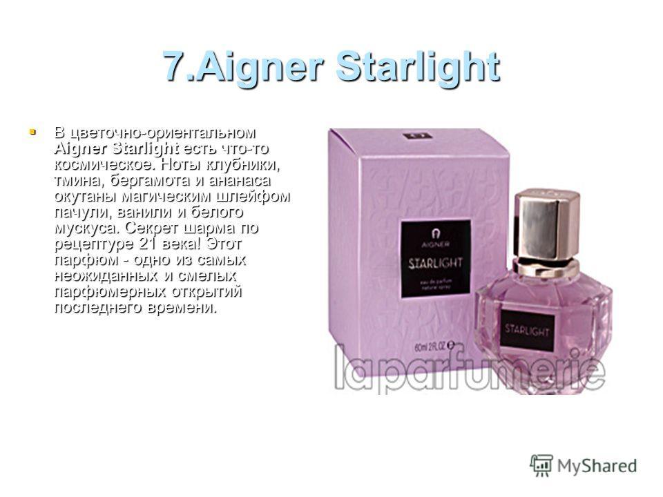 7.Aigner Starlight В цветочно-ориентальном Aigner Starlight есть что-то космическое. Ноты клубники, тмина, бергамота и ананаса окутаны магическим шлейфом пачули, ванили и белого мускуса. Секрет шарма по рецептуре 21 века! Этот парфюм - одно из самых