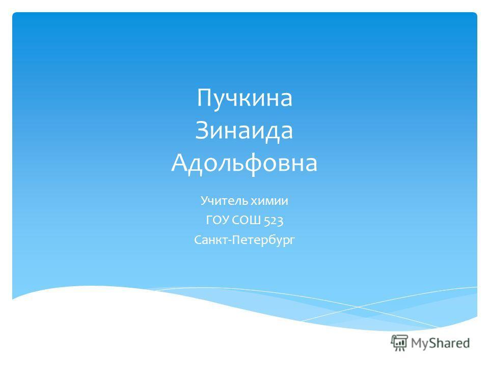 Пучкина Зинаида Адольфовна Учитель химии ГОУ СОШ 523 Санкт-Петербург