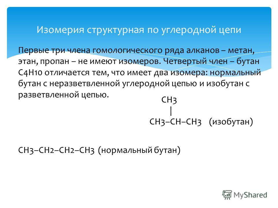 Изомерия структурная по углеродной цепи Первые три члена гомологического ряда алканов – метан, этан, пропан – не имеют изомеров. Четвертый член – бутан C4H10 отличается тем, что имеет два изомера: нормальный бутан с неразветвленной углеродной цепью и