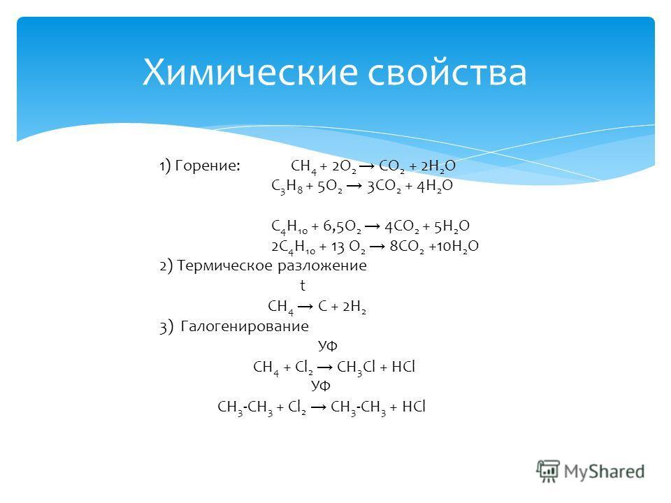 Химические свойства 1) Горение: СН 4 + 2О 2 СО 2 + 2Н 2 О С 3 Н 8 + 5О 2 3СО 2 + 4Н 2 О С 4 Н 10 + 6,5О 2 4СО 2 + 5Н 2 О 2С 4 Н 10 + 13 О 2 8СО 2 +10Н 2 О 2) Термическое разложение t СН 4 C + 2Н 2 3) Галогенирование УФ CH 4 + Cl 2 CH 3 Cl + HCl УФ СH
