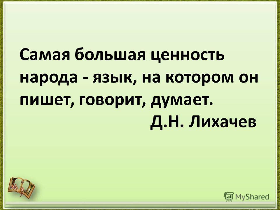Самая большая ценность народа - язык, на котором он пишет, говорит, думает. Д.Н. Лихачев