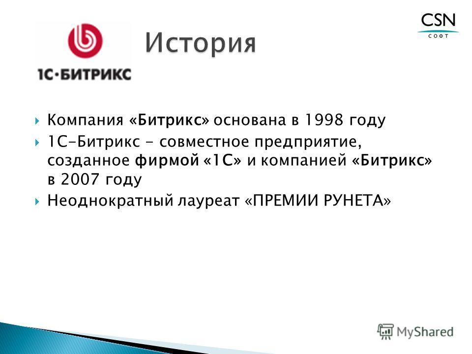 Компания «Битрикс» основана в 1998 году 1С-Битрикс - совместное предприятие, созданное фирмой «1С» и компанией «Битрикс» в 2007 году Неоднократный лауреат «ПРЕМИИ РУНЕТА»