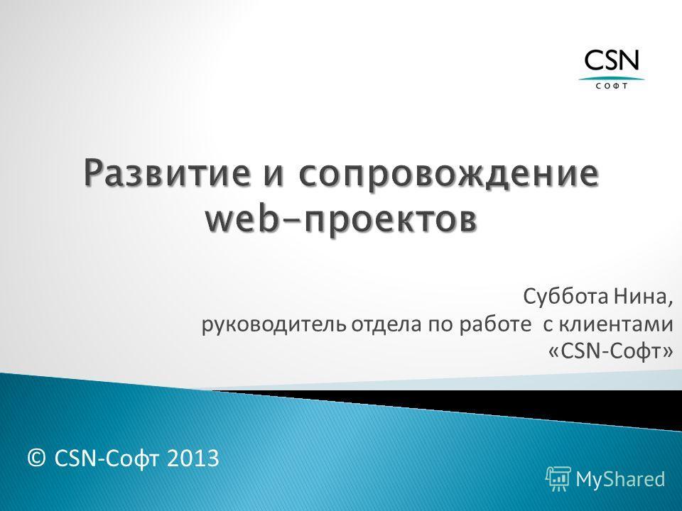 Суббота Нина, руководитель отдела по работе с клиентами «CSN-Софт» © CSN-Софт 2013