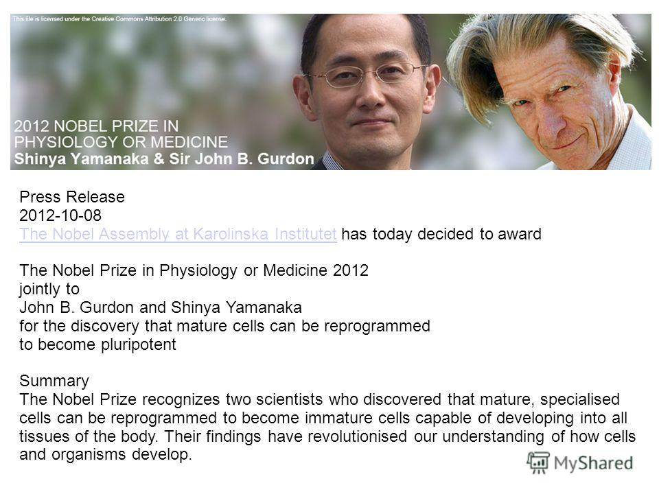 Press Release 2012-10-08 The Nobel Assembly at Karolinska InstitutetThe Nobel Assembly at Karolinska Institutet has today decided to award The Nobel Prize in Physiology or Medicine 2012 jointly to John B. Gurdon and Shinya Yamanaka for the discovery