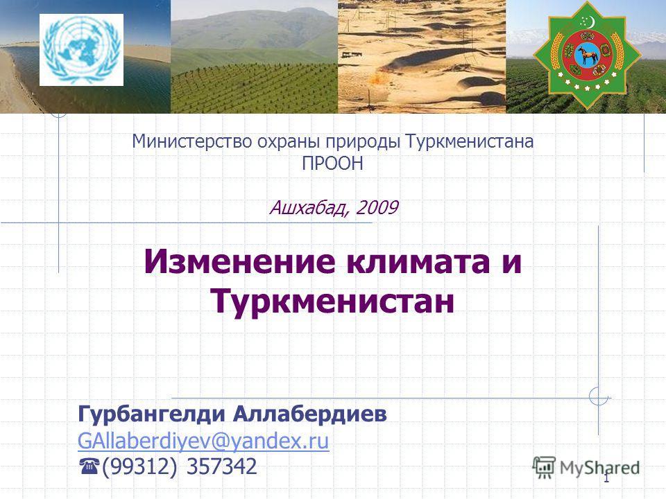 1 Министерство охраны природы Туркменистана ПРООН Ашхабад, 2009 Изменение климата и Туркменистан Гурбангелди Аллабердиев GAllaberdiyev@yandex.ru (99312) 357342
