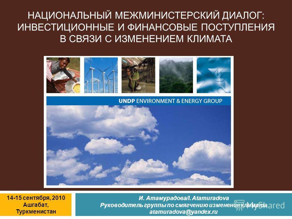 И. Атамурадова/I. Atamuradova Руководитель группы по смягчению изменения климата atamuradova@yandex.ru 14-15 сентября, 2010 Ашгабат, Туркменистан НАЦИОНАЛЬНЫЙ МЕЖМИНИСТЕРСКИЙ ДИАЛОГ: ИНВЕСТИЦИОННЫЕ И ФИНАНСОВЫЕ ПОСТУПЛЕНИЯ В СВЯЗИ С ИЗМЕНЕНИЕМ КЛИМАТ
