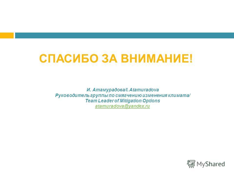 СПАСИБО ЗА ВНИМАНИЕ! И. Атамурадова/I. Atamuradova Руководитель группы по смягчению изменения климата/ Team Leader of Mitigation Options atamuradova@yandex.ru