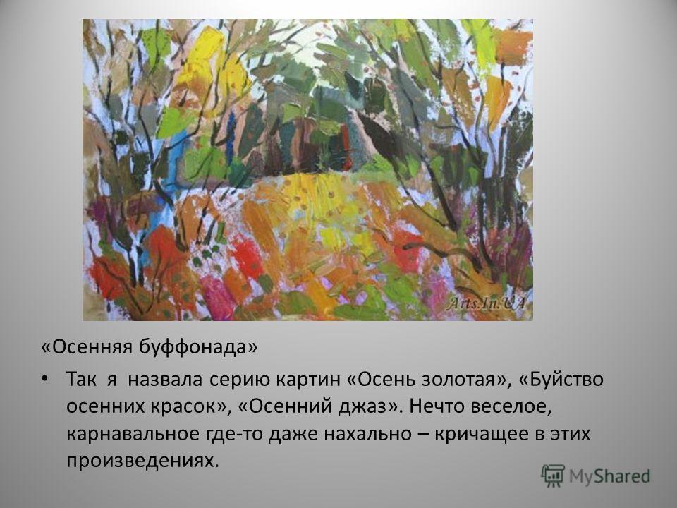 «Осенняя буффонада» Так я назвала серию картин «Осень золотая», «Буйство осенних красок», «Осенний джаз». Нечто веселое, карнавальное где-то даже нахально – кричащее в этих произведениях.