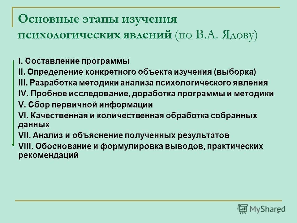 7 Основные этапы изучения психологических явлений (по В.А. Ядову) I. Составление программы II. Определение конкретного объекта изучения (выборка) III. Разработка методики анализа психологического явления IV. Пробное исследование, доработка программы