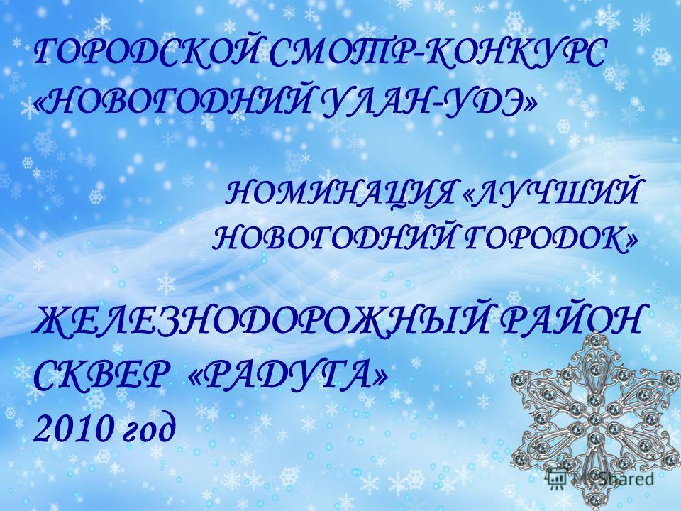 ГОРОДСКОЙ СМОТР-КОНКУРС «НОВОГОДНИЙ УЛАН-УДЭ» НОМИНАЦИЯ «ЛУЧШИЙ НОВОГОДНИЙ ГОРОДОК» ЖЕЛЕЗНОДОРОЖНЫЙ РАЙОН СКВЕР «РАДУГА» 2010 год
