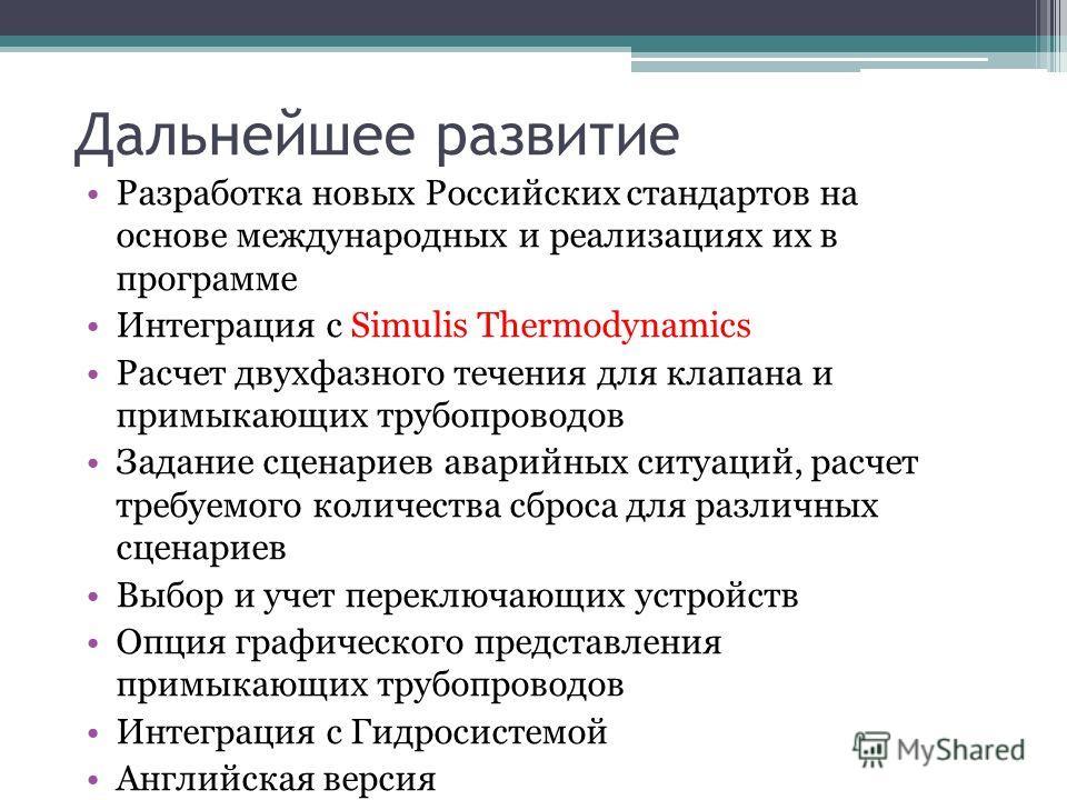 Дальнейшее развитие Разработка новых Российских стандартов на основе международных и реализациях их в программе Интеграция с Simulis Thermodynamics Расчет двухфазного течения для клапана и примыкающих трубопроводов Задание сценариев аварийных ситуаци