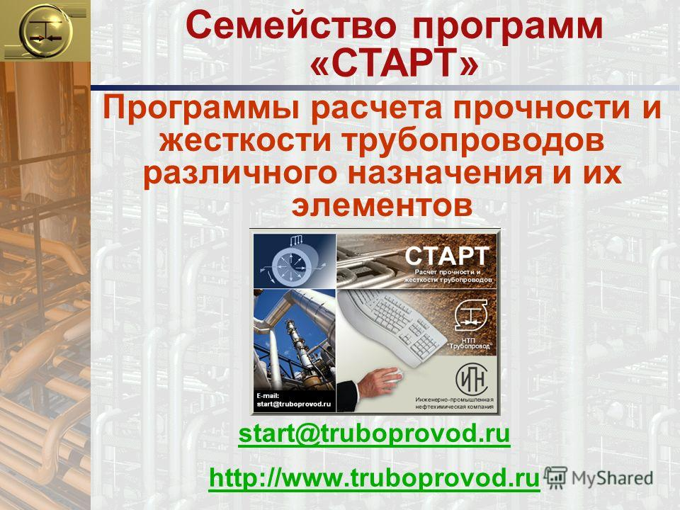 Программы расчета прочности и жесткости трубопроводов различного назначения и их элементов start@truboprovod.ru http://www.truboprovod.ru Семейство программ «СТАРТ»
