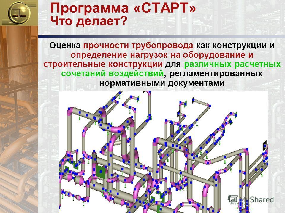 Программа «СТАРТ» Что делает? Оценка прочности трубопровода как конструкции и определение нагрузок на оборудование и строительные конструкции для различных расчетных сочетаний воздействий, регламентированных нормативными документами