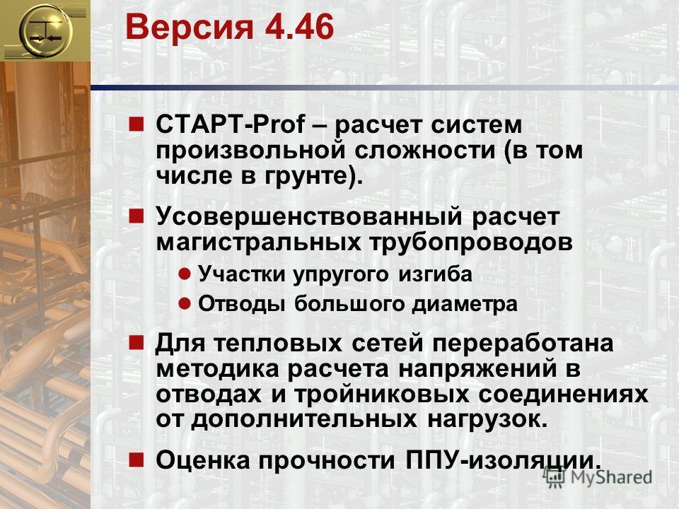 Версия 4.46 n СТАРТ-Prof – расчет систем произвольной сложности (в том числе в грунте). n Усовершенствованный расчет магистральных трубопроводов Участки упругого изгиба Отводы большого диаметра n Для тепловых сетей переработана методика расчета напря